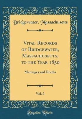 Vital Records of Bridgewater, Massachusetts, to the Year 1850, Vol. 2 by Bridgewater Massachusetts