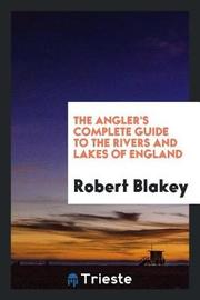 The Angler's Complete Guide to the Rivers and Lakes of England by Robert Blakey image