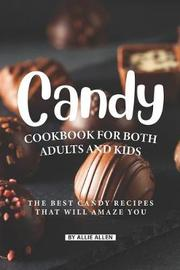 Candy Cookbook for Both Adults and Kids by Allie Allen