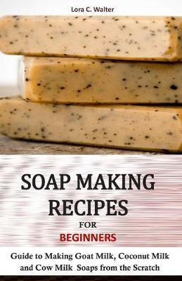 Soap Making Recipes for Beginners by Lora C Walter