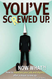 You've Screwed Up. Now What?!: How to Maintain Your Job and Dignity After a Major Screw Up. by Larry D Kelley (University of Houston, USA)