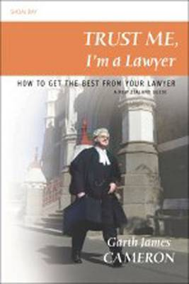 Trust Me, I'm a Lawyer: How to Get the Best from Your Lawyer: a New Zealand Guide by Garth James Cameron