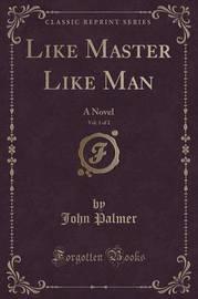 Like Master Like Man, Vol. 1 of 2 by John Palmer