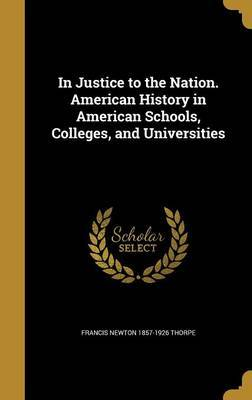 In Justice to the Nation. American History in American Schools, Colleges, and Universities by Francis Newton 1857-1926 Thorpe image