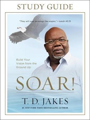 Soar! Study Guide by T.D. Jakes