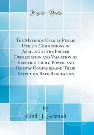 The Methods Used by Public Utility Commissions in Arriving at the Proper Depreciation and Valuation of Electric Light, Power, and Railway Companies and Their Effect on Rate Regulation (Classic Reprint) by Emil J Schmidt image