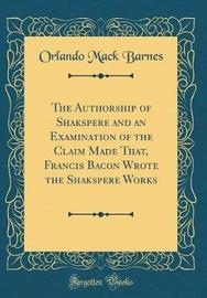 The Authorship of Shakspere and an Examination of the Claim Made That, Francis Bacon Wrote the Shakspere Works (Classic Reprint) by Orlando Mack Barnes image