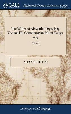 The Works of Alexander Pope, Esq. Volume III. Containing His Moral Essays. of 9; Volume 3 by Alexander Pope