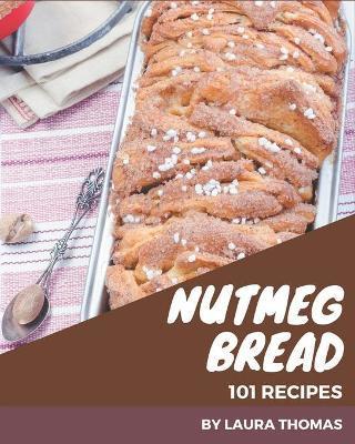 101 Nutmeg Bread Recipes by Laura Thomas