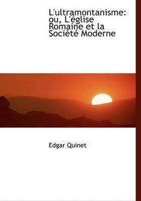 L'ultramontanisme: Ou, L'Acglise Romaine Et La SociActAc Moderne (Large Print Edition) by Edgar Quinet