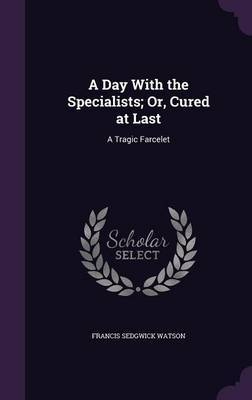 A Day with the Specialists; Or, Cured at Last by Francis Sedgwick Watson