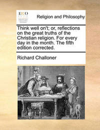 Think Well On't; Or, Reflections on the Great Truths of the Christian Religion. for Every Day in the Month. the Fifth Edition Corrected. by Richard Challoner