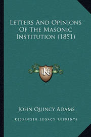 Letters and Opinions of the Masonic Institution (1851) by John Quincy Adams
