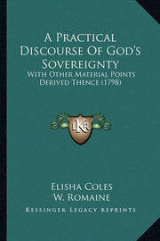 A Practical Discourse of God's Sovereignty a Practical Discourse of God's Sovereignty: With Other Material Points Derived Thence (1798) with Other Material Points Derived Thence (1798) by Elisha Coles Jr