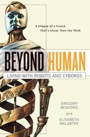 Beyond Human: Living with Robots and Cyborgs by Gregory Benford image