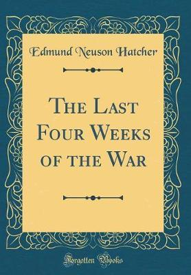 The Last Four Weeks of the War (Classic Reprint) by Edmund Neuson Hatcher image