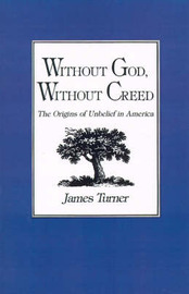 Without God, Without Creed by James Turner