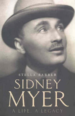Sidney Myer: A Life, a Legacy by Stella Barber