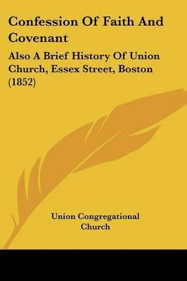 Confession Of Faith And Covenant: Also A Brief History Of Union Church, Essex Street, Boston (1852) by Union Congregational Church