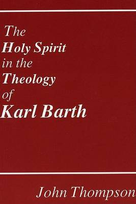 The Holy Spirit in the Theology of Karl Barth by John Thompson
