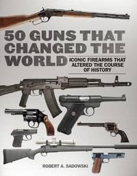50 Guns That Changed the World by Robert A Sadowski