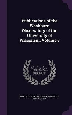 Publications of the Washburn Observatory of the University of Wisconsin, Volume 5 by Edward Singleton Holden image