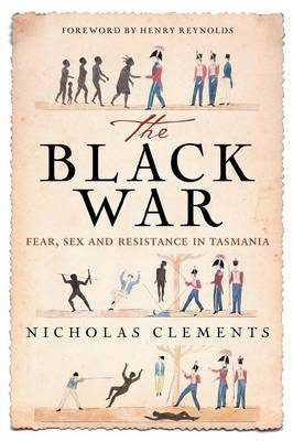 The Black War: Fear, Sex and Resistance in Tasmania by Nicholas Clements