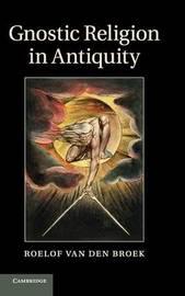 Gnostic Religion in Antiquity by Roelof van den Broek