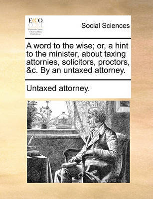 A Word to the Wise; Or, a Hint to the Minister, about Taxing Attornies, Solicitors, Proctors, &c. by an Untaxed Attorney. by Untaxed Attorney