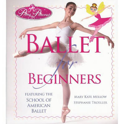 Prima Princessa's Ballet for Beginners: Featuring The School of American Ballet by Mary Kate Mellow