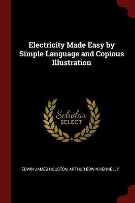 Electricity Made Easy by Simple Language and Copious Illustration by Edwin James Houston image