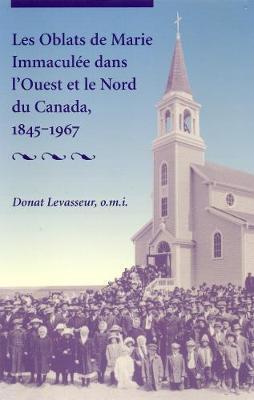 Les Oblats De Marie Immacule Dans l'Ouest Et Le Nord Du Canada, 1845-1967 by Donat Levasseur