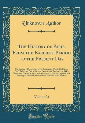 The History of Paris, from the Earliest Period to the Present Day, Vol. 1 of 3 by Unknown Author
