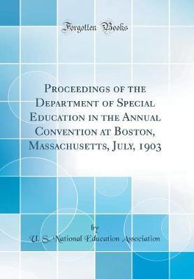 Proceedings of the Department of Special Education in the Annual Convention at Boston, Massachusetts, July, 1903 (Classic Reprint) by U S National Education Association