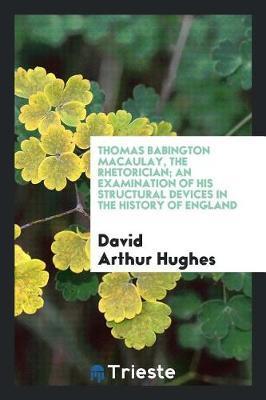 Thomas Babington Macaulay, the Rhetorician; An Examination of His Structural Devices in the History of England by David Arthur Hughes