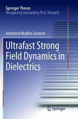 Ultrafast Strong Field Dynamics in Dielectrics by Annkatrin Madlen Sommer