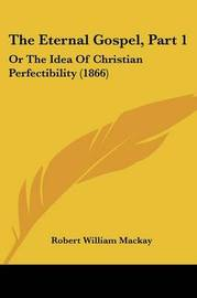 The Eternal Gospel, Part 1: Or the Idea of Christian Perfectibility (1866) by Robert William MacKay image