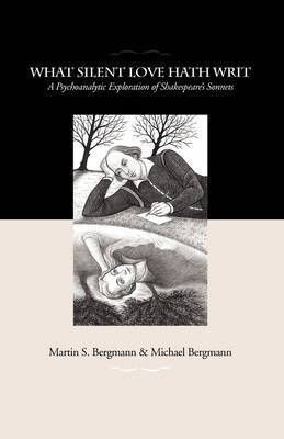 What Silent Love Hath Writ: A Psychoanalytic Exploration of Shakespeare's Sonnets by Professor Martin S Bergmann