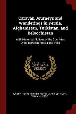 Caravan Journeys and Wanderings in Persia, Afghanistan, Turkistan, and Beloochistan by Joseph Pierre Ferrier