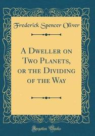 A Dweller on Two Planets, or the Dividing of the Way (Classic Reprint) by Frederick Spencer Oliver image