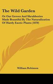 The Wild Garden: Or Our Groves and Shrubberies Made Beautiful by the Naturalization of Hardy Exotic Plants (1870) by William Robinson image