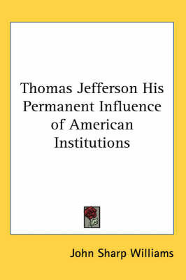 Thomas Jefferson His Permanent Influence of American Institutions by John Sharp Williams