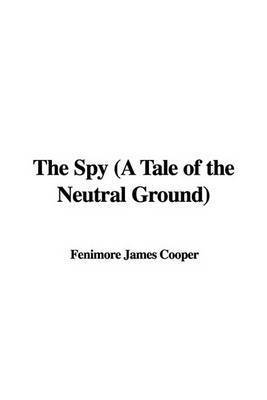 The Spy (a Tale of the Neutral Ground) by Fenimore James Cooper