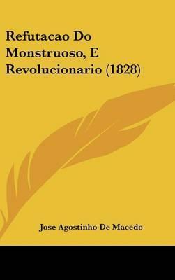 Refutacao Do Monstruoso, E Revolucionario (1828) by Jose Agostinho De Macedo