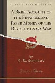 A Brief Account of the Finances and Paper Money of the Revolutionary War (Classic Reprint) by J. W. Schuckers