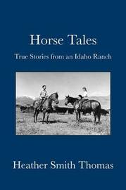 Horse Tales: True Stories from an Idaho Ranch by Heather Smith Thomas