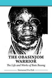 The Obasinjom Warrior. the Life and Works of Bate Besong by Emmanuel Fru Doh