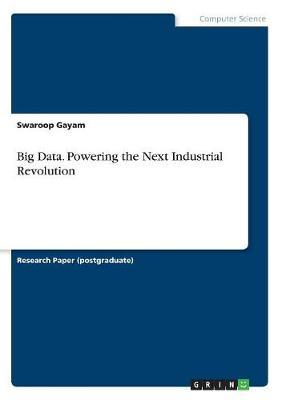 Big Data: Powering the Next Industrial Revolution by Swaroop Gayam