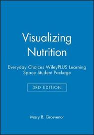 Visualizing Nutrition: Everyday Choices, 3e WileyPLUS Learning Space Student Package by Mary B. Grosvenor