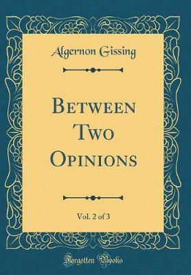 Between Two Opinions, Vol. 2 of 3 (Classic Reprint) by Algernon Gissing